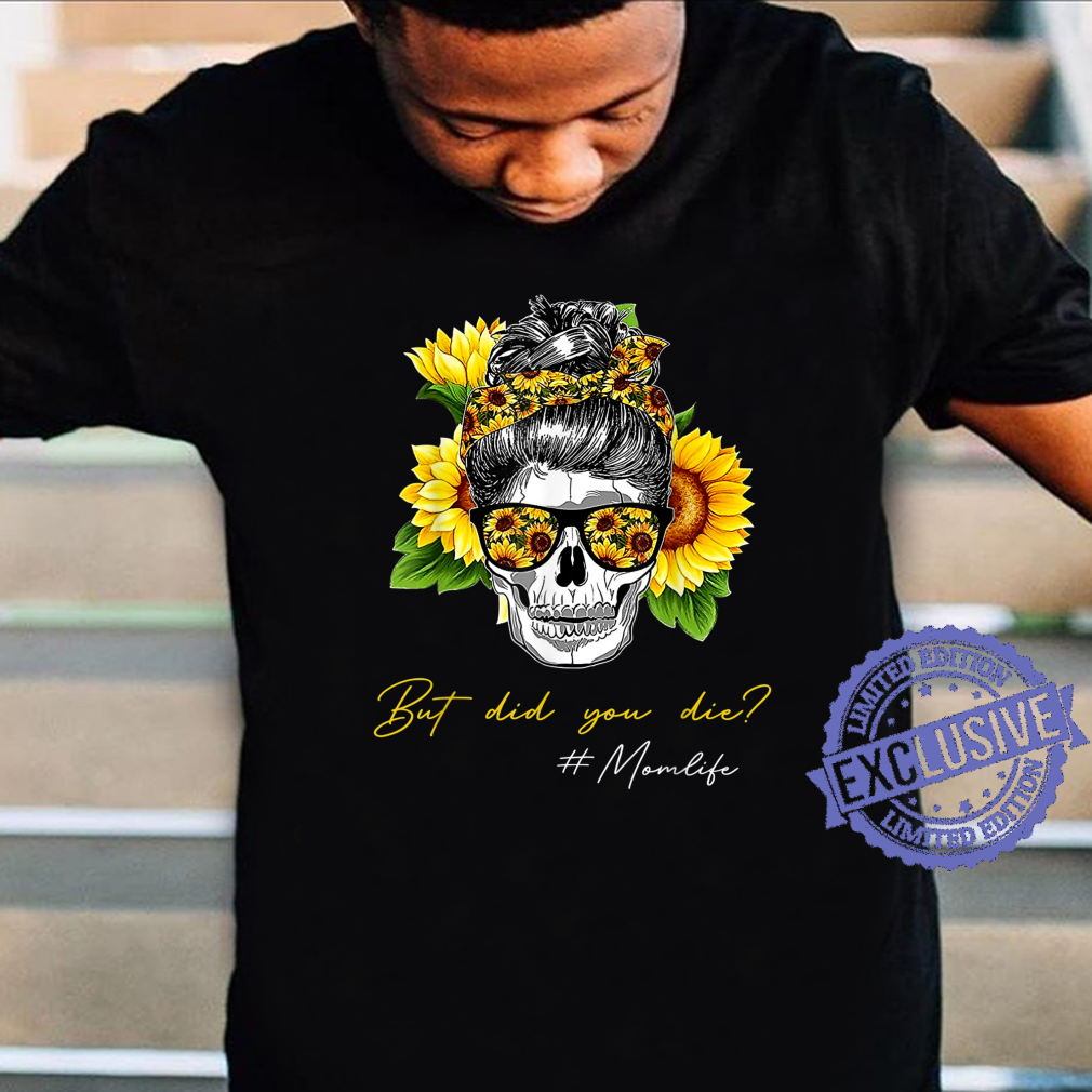 But Did You Die Mom life Sugar Skull with Bandana Sunflower Shirt