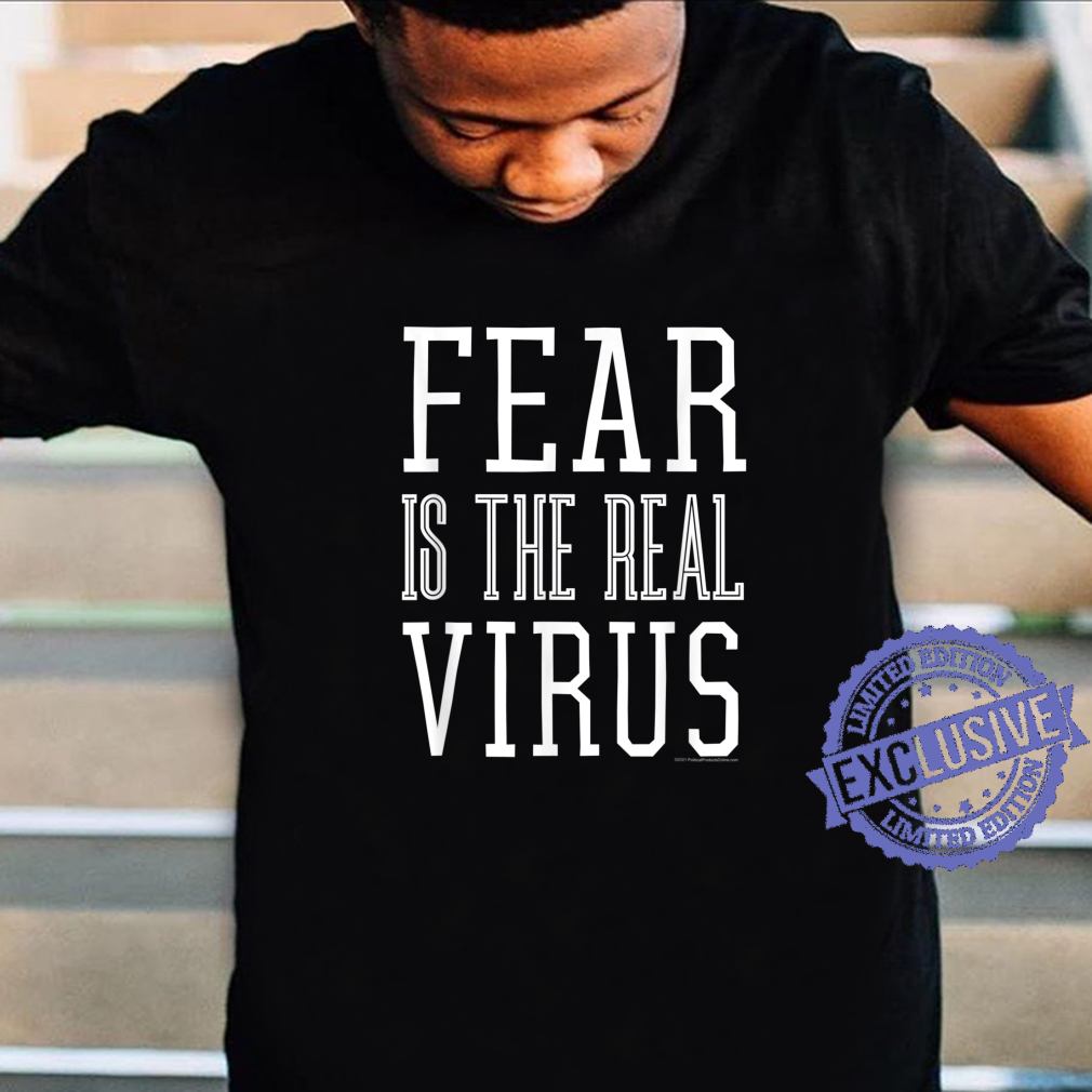 Fear is the Real Virus Shirt