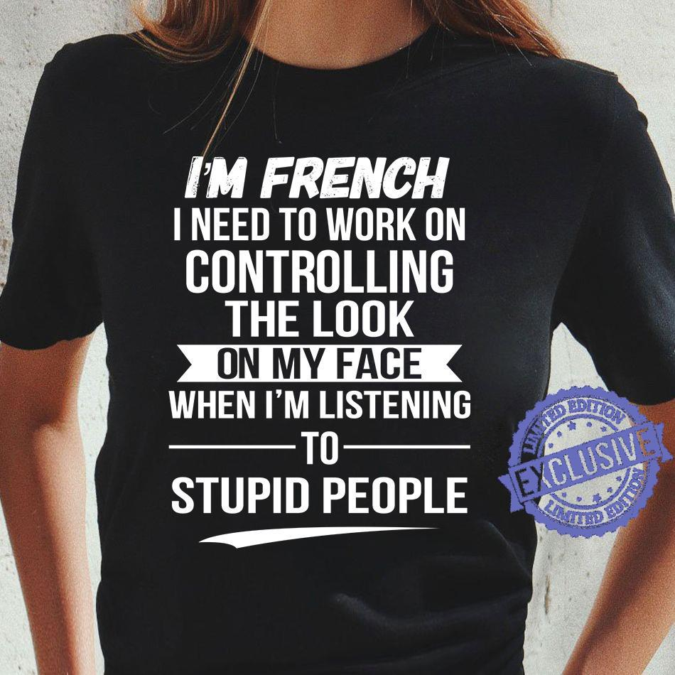 I'm French I Need To Work On Controlling The Look On My Face When I'm Listening shirt